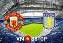 Dự đoán trận MU vs Aston Villa, 18h30 ngày 25/9